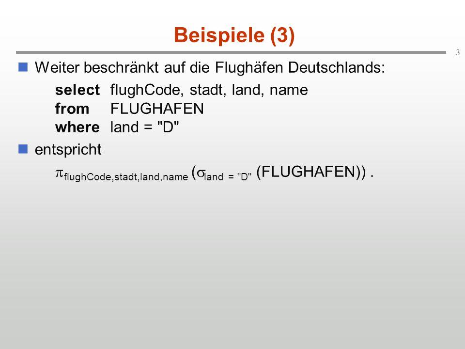 3 Beispiele (3) Weiter beschränkt auf die Flughäfen Deutschlands: selectflughCode, stadt, land, name fromFLUGHAFEN whereland = D entspricht flughCode,stadt,land,name ( land = D (FLUGHAFEN)).