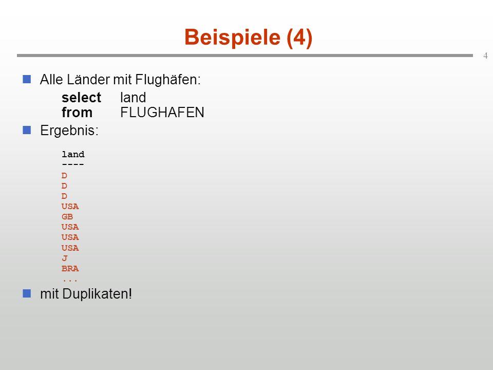 4 Beispiele (4) Alle Länder mit Flughäfen: selectland fromFLUGHAFEN Ergebnis: land ---- D D D USA GB USA USA USA J BRA...