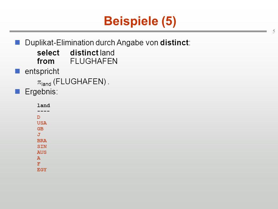 5 Beispiele (5) Duplikat-Elimination durch Angabe von distinct: selectdistinct land fromFLUGHAFEN entspricht land (FLUGHAFEN).