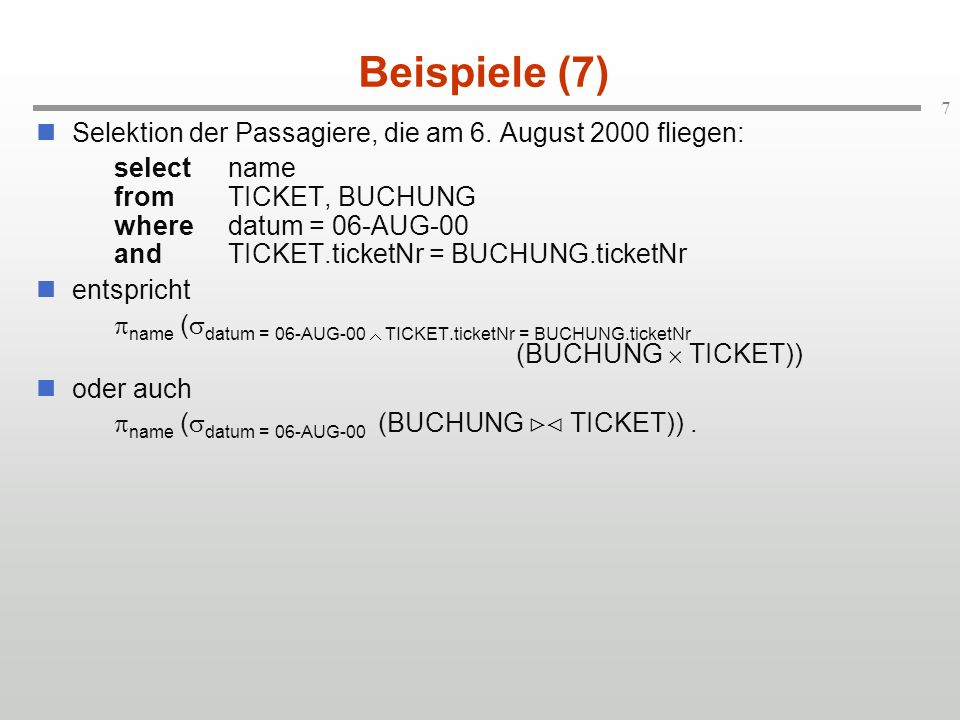 7 Beispiele (7) Selektion der Passagiere, die am 6. August 2000 fliegen: selectname fromTICKET, BUCHUNG wheredatum = 06-AUG-00 andTICKET.ticketNr = BU