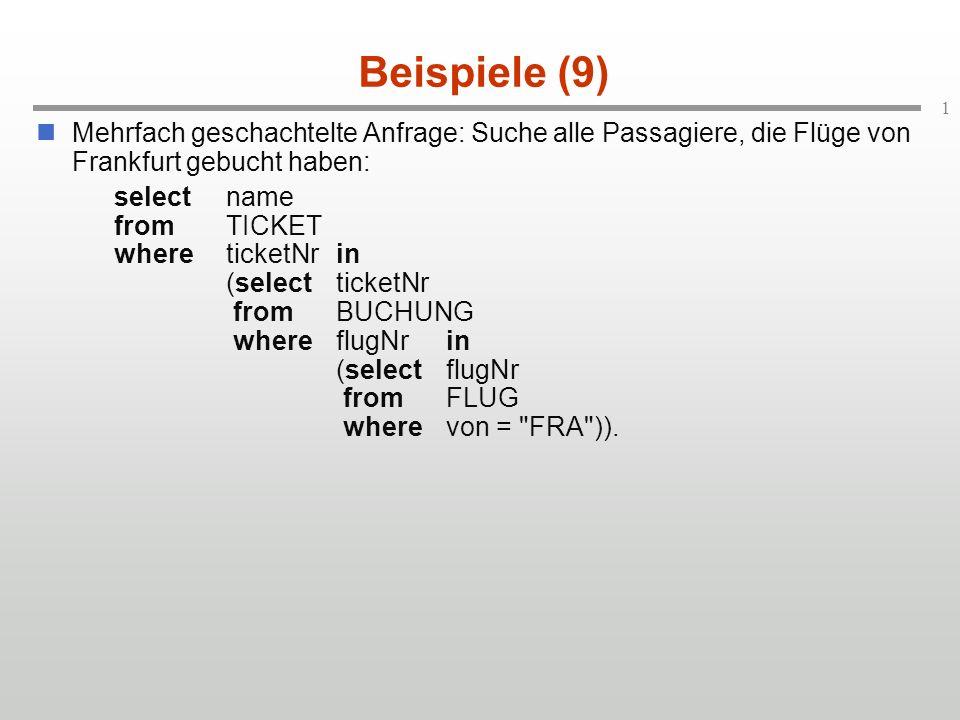 1 Beispiele (9) Mehrfach geschachtelte Anfrage: Suche alle Passagiere, die Flüge von Frankfurt gebucht haben: selectname fromTICKET whereticketNrin (selectticketNr fromBUCHUNG whereflugNrin (selectflugNr fromFLUG wherevon = FRA )).