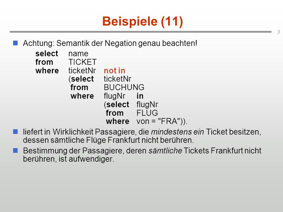 3 Beispiele (11) Achtung: Semantik der Negation genau beachten! selectname fromTICKET whereticketNrnot in (selectticketNr fromBUCHUNG whereflugNrin (s