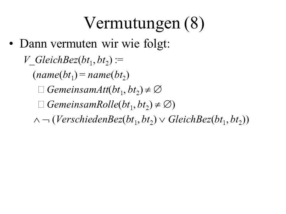 Vermutungen (8) Dann vermuten wir wie folgt: V_GleichBez(bt 1, bt 2 ) := (name(bt 1 ) = name(bt 2 ) GemeinsamAtt(bt 1, bt 2 ) GemeinsamRolle(bt 1, bt 2 ) ) (VerschiedenBez(bt 1, bt 2 ) GleichBez(bt 1, bt 2 ))