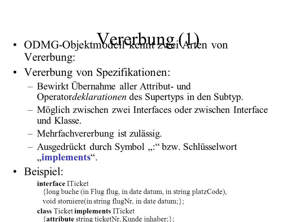Vererbung (1) ODMG-Objektmodell kennt zwei Arten von Vererbung: Vererbung von Spezifikationen: –Bewirkt Übernahme aller Attribut- und Operatordeklarationen des Supertyps in den Subtyp.