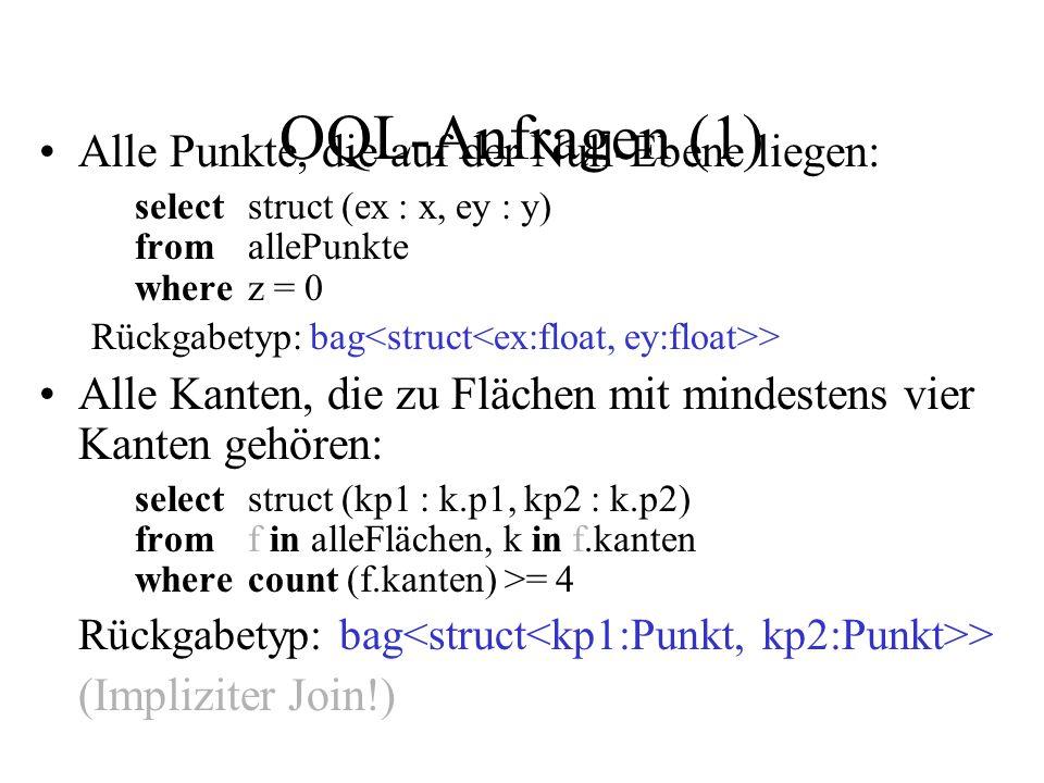 OQL-Anfragen (1) Alle Punkte, die auf der Null-Ebene liegen: selectstruct (ex : x, ey : y) fromallePunkte wherez = 0 Rückgabetyp: bag > Alle Kanten, die zu Flächen mit mindestens vier Kanten gehören: selectstruct (kp1 : k.p1, kp2 : k.p2) fromf in alleFlächen, k in f.kanten wherecount (f.kanten) >= 4 Rückgabetyp: bag > (Impliziter Join!)