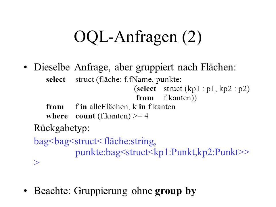 OQL-Anfragen (2) Dieselbe Anfrage, aber gruppiert nach Flächen: selectstruct (fläche: f.fName, punkte: (select struct (kp1 : p1, kp2 : p2) from f.kanten)) fromf in alleFlächen, k in f.kanten wherecount (f.kanten) >= 4 Rückgabetyp: bag > > Beachte: Gruppierung ohne group by