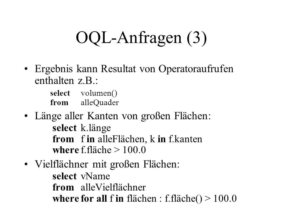 OQL-Anfragen (3) Ergebnis kann Resultat von Operatoraufrufen enthalten z.B.: selectvolumen() fromalleQuader Länge aller Kanten von großen Flächen: selectk.länge fromf in alleFlächen, k in f.kanten wheref.fläche > 100.0 Vielflächner mit großen Flächen: selectvName fromalleVielflächner wherefor all f in flächen : f.fläche() > 100.0