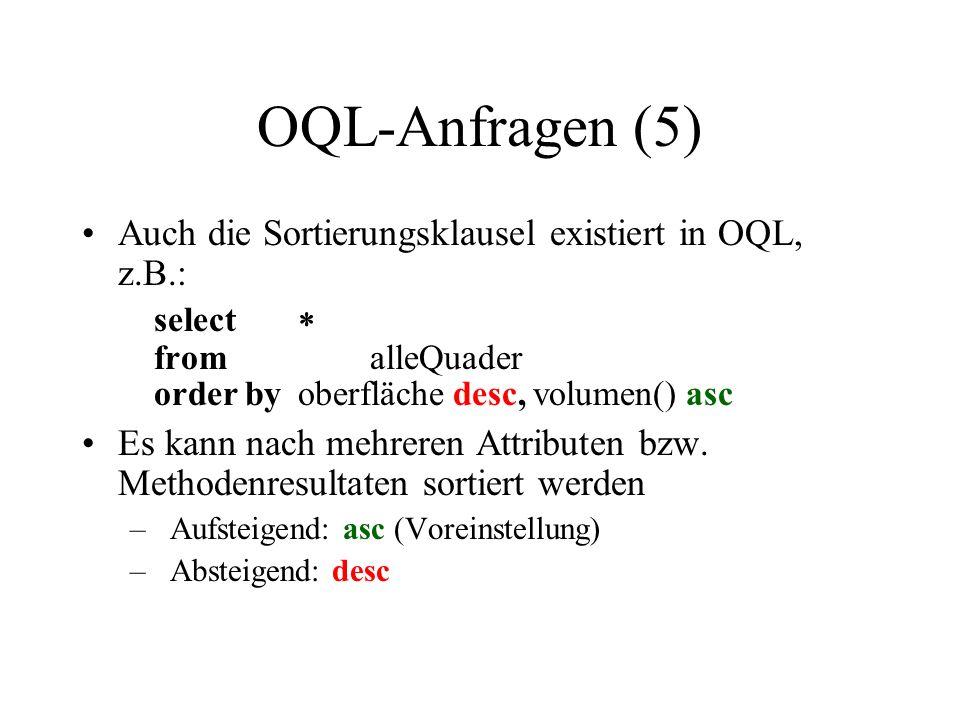 OQL-Anfragen (5) Auch die Sortierungsklausel existiert in OQL, z.B.: select fromalleQuader order byoberfläche desc, volumen() asc Es kann nach mehreren Attributen bzw.