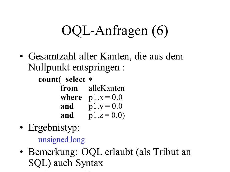 OQL-Anfragen (6) Gesamtzahl aller Kanten, die aus dem Nullpunkt entspringen : count(select fromalleKanten wherep1.x = 0.0 andp1.y = 0.0 andp1.z = 0.0) Ergebnistyp: unsigned long Bemerkung: OQL erlaubt (als Tribut an SQL) auch Syntax selectcount ( ) fromalleKanten wherep1.x = 0.0 andp1.y = 0.0 andp1.z = 0.0)