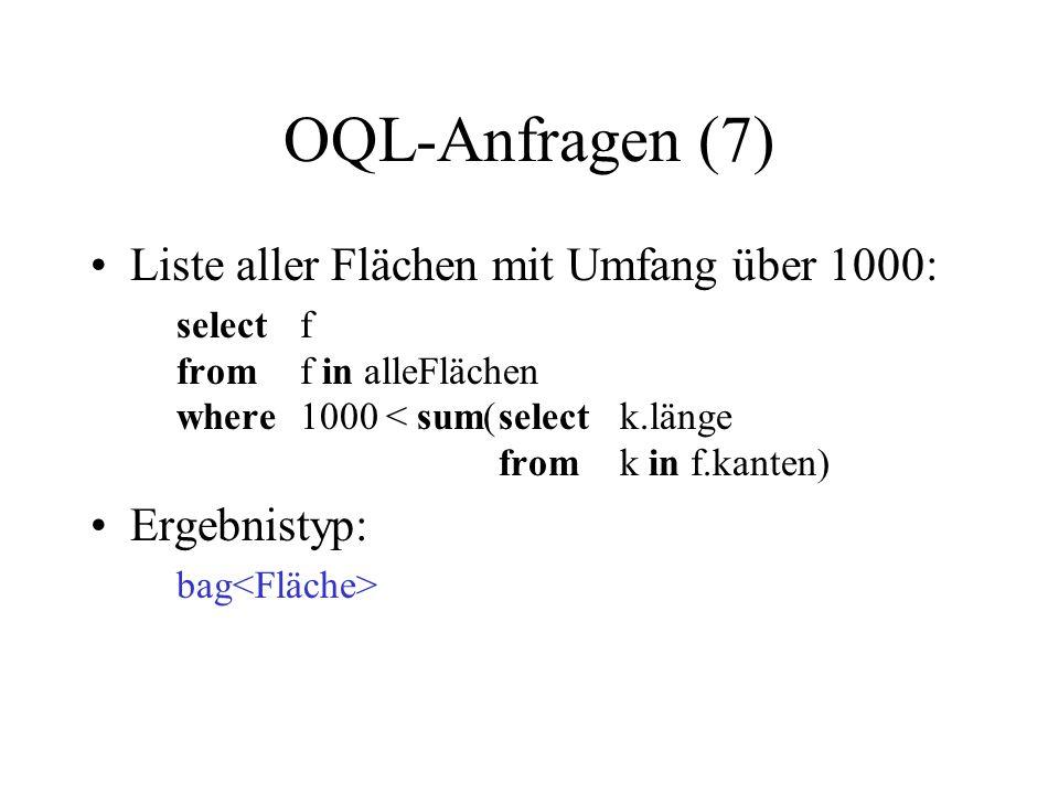 OQL-Anfragen (7) Liste aller Flächen mit Umfang über 1000: selectf fromf in alleFlächen where1000 < sum(selectk.länge fromk in f.kanten) Ergebnistyp: bag