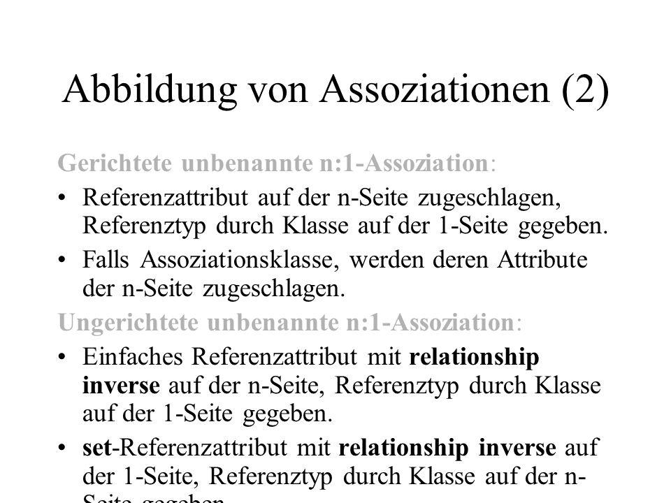 Abbildung von Assoziationen (2) Gerichtete unbenannte n:1-Assoziation: Referenzattribut auf der n-Seite zugeschlagen, Referenztyp durch Klasse auf der 1-Seite gegeben.