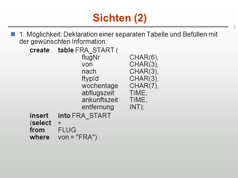 2 Sichten (2) 1. Möglichkeit: Deklaration einer separaten Tabelle und Befüllen mit der gewünschten Information: createtable FRA_START ( flugNrCHAR(6),