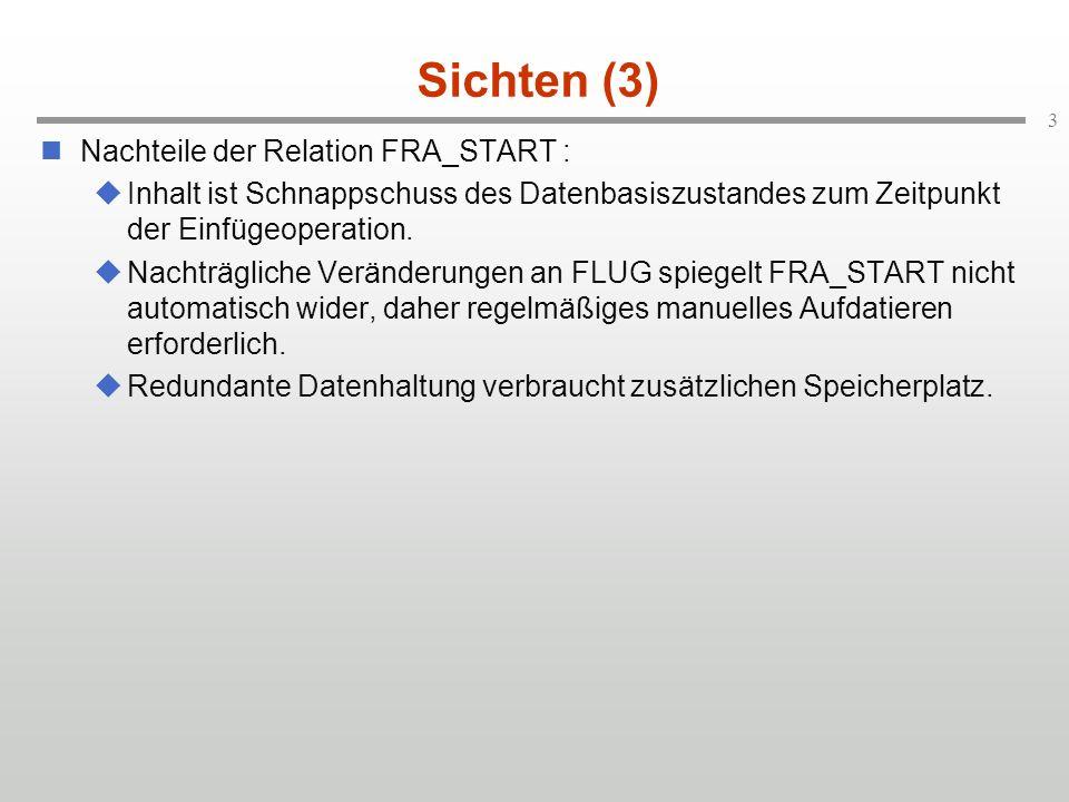 3 Sichten (3) Nachteile der Relation FRA_START : Inhalt ist Schnappschuss des Datenbasiszustandes zum Zeitpunkt der Einfügeoperation. Nachträgliche Ve