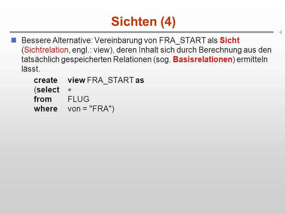 4 Sichten (4) Bessere Alternative: Vereinbarung von FRA_START als Sicht (Sichtrelation, engl.: view), deren Inhalt sich durch Berechnung aus den tatsächlich gespeicherten Relationen (sog.