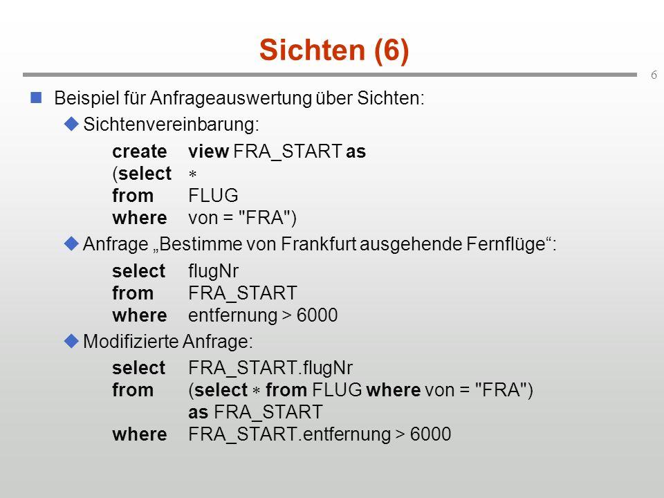 6 Sichten (6) Beispiel für Anfrageauswertung über Sichten: Sichtenvereinbarung: createview FRA_START as (select fromFLUG wherevon = FRA ) Anfrage Bestimme von Frankfurt ausgehende Fernflüge: selectflugNr fromFRA_START whereentfernung > 6000 Modifizierte Anfrage: selectFRA_START.flugNr from(select from FLUG where von = FRA ) as FRA_START whereFRA_START.entfernung > 6000