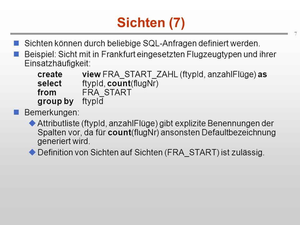 7 Sichten (7) Sichten können durch beliebige SQL-Anfragen definiert werden. Beispiel: Sicht mit in Frankfurt eingesetzten Flugzeugtypen und ihrer Eins