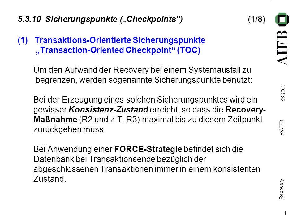 Recovery AIFB SS 2001 1 (1/8) 5.3.10 Sicherungspunkte (Checkpoints) (1/8) (1) Transaktions-Orientierte Sicherungspunkte Transaction-Oriented Checkpoint (TOC) Um den Aufwand der Recovery bei einem Systemausfall zu begrenzen, werden sogenannte Sicherungspunkte benutzt: Bei der Erzeugung eines solchen Sicherungspunktes wird ein gewisser Konsistenz-Zustand erreicht, so dass die Recovery- Maßnahme (R2 und z.T.