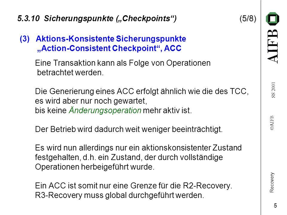 Recovery AIFB SS 2001 6 (6/8) 5.3.10 Sicherungspunkte (Checkpoints) (6/8) Signal: SP-Beginn T1 T2 T3 T4 T5 T6 Crash Generierung Wartezeit Der Datenbankbetrieb wird nicht so lange unterbrochen wie bei der Erzeugung eines TCC.
