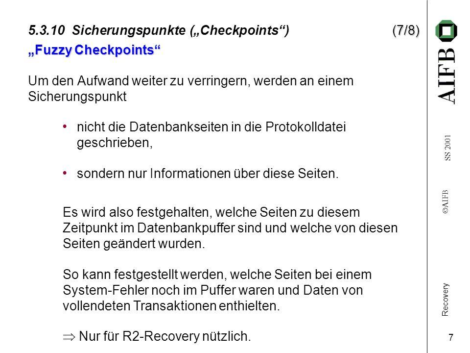 Recovery AIFB SS 2001 7 (7/8) 5.3.10 Sicherungspunkte (Checkpoints) (7/8) Fuzzy Checkpoints Um den Aufwand weiter zu verringern, werden an einem Sicherungspunkt nicht die Datenbankseiten in die Protokolldatei geschrieben, sondern nur Informationen über diese Seiten.