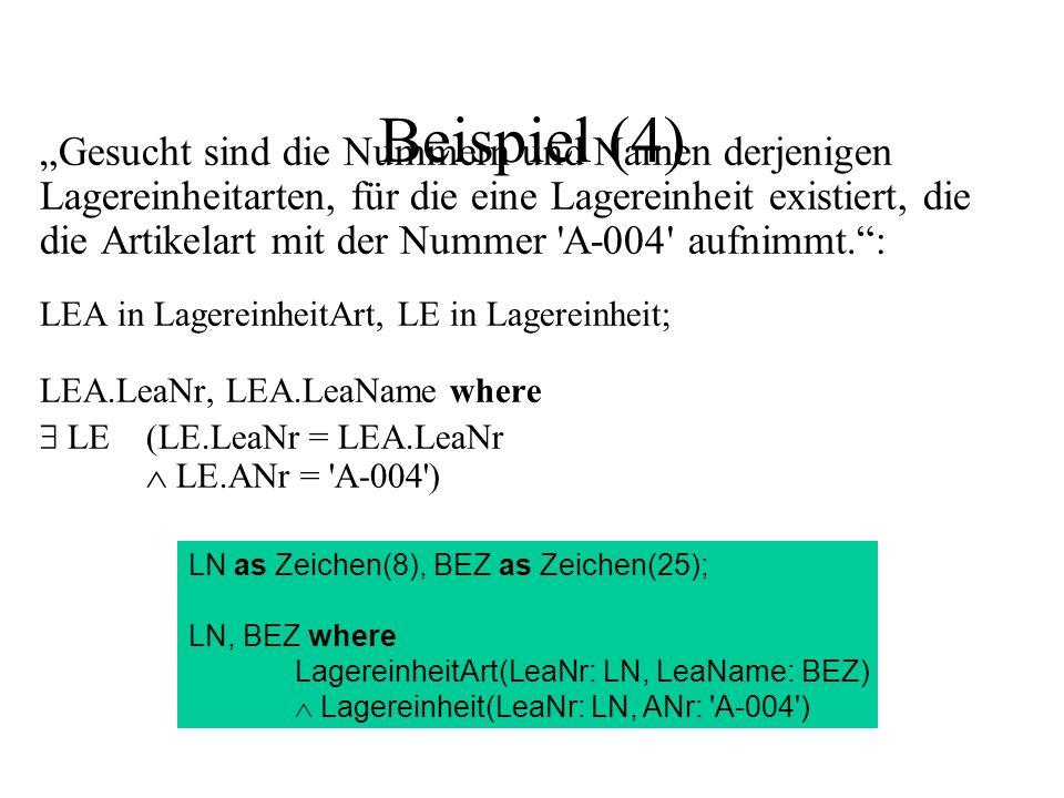 Beispiel (4) Gesucht sind die Nummern und Namen derjenigen Lagereinheitarten, für die eine Lagereinheit existiert, die die Artikelart mit der Nummer A-004 aufnimmt.: LEA in LagereinheitArt, LE in Lagereinheit; LEA.LeaNr, LEA.LeaName where LE(LE.LeaNr = LEA.LeaNr LE.ANr = A-004 ) LN as Zeichen(8), BEZ as Zeichen(25); LN, BEZ where LagereinheitArt(LeaNr: LN, LeaName: BEZ) Lagereinheit(LeaNr: LN, ANr: A-004 )
