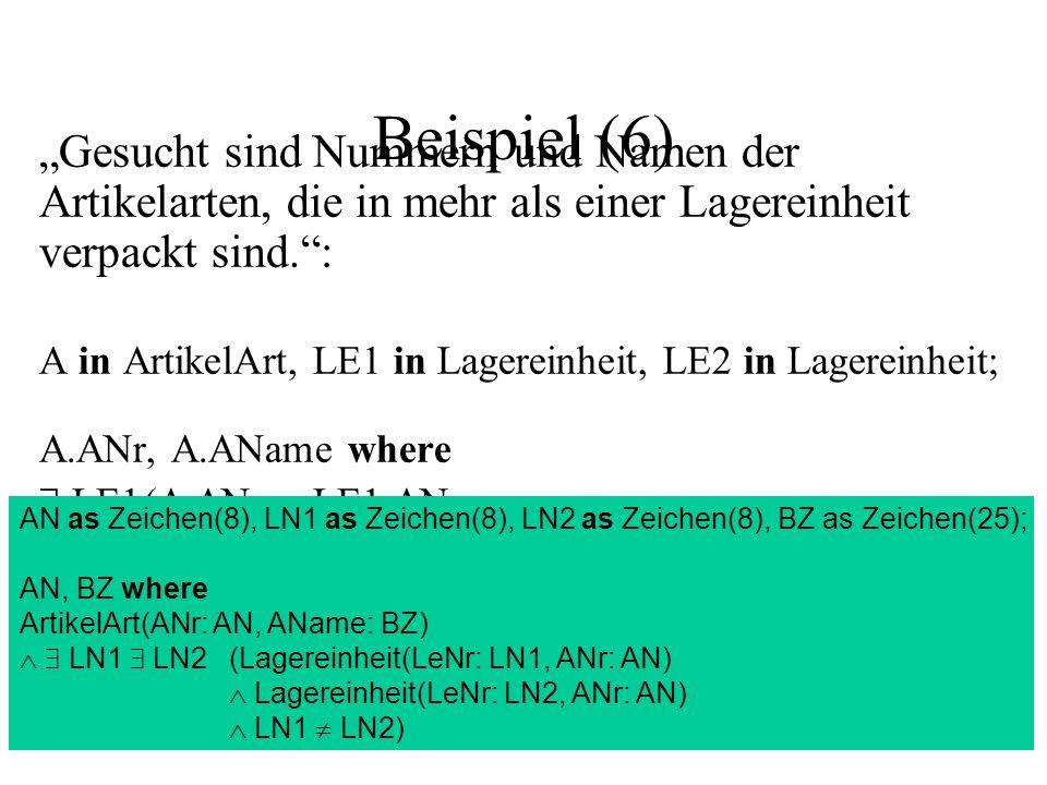 Beispiel (6) Gesucht sind Nummern und Namen der Artikelarten, die in mehr als einer Lagereinheit verpackt sind.: A in ArtikelArt, LE1 in Lagereinheit, LE2 in Lagereinheit; A.ANr, A.AName where LE1(A.ANr = LE1.ANr LE2(A.ANr = LE2.ANr LE1.LeNr LE2.LeNr)) AN as Zeichen(8), LN1 as Zeichen(8), LN2 as Zeichen(8), BZ as Zeichen(25); AN, BZ where ArtikelArt(ANr: AN, AName: BZ) LN1 LN2(Lagereinheit(LeNr: LN1, ANr: AN) Lagereinheit(LeNr: LN2, ANr: AN) LN1 LN2)
