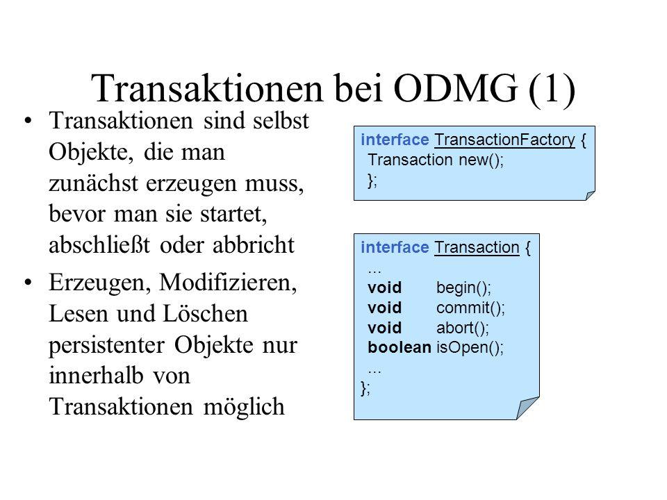 Transaktionen bei ODMG (1) Transaktionen sind selbst Objekte, die man zunächst erzeugen muss, bevor man sie startet, abschließt oder abbricht Erzeugen, Modifizieren, Lesen und Löschen persistenter Objekte nur innerhalb von Transaktionen möglich interface Transaction {...