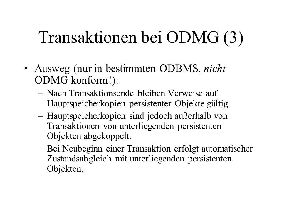 Transaktionen bei ODMG (3) Ausweg (nur in bestimmten ODBMS, nicht ODMG-konform!): –Nach Transaktionsende bleiben Verweise auf Hauptspeicherkopien persistenter Objekte gültig.