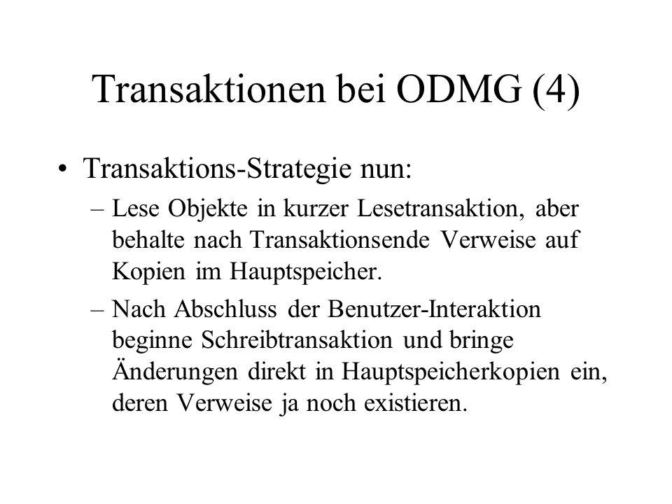 Transaktionen bei ODMG (4) Transaktions-Strategie nun: –Lese Objekte in kurzer Lesetransaktion, aber behalte nach Transaktionsende Verweise auf Kopien