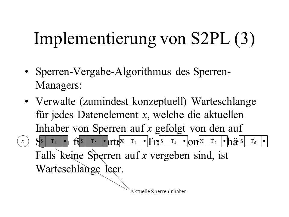 Implementierung von S2PL (3) Sperren-Vergabe-Algorithmus des Sperren- Managers: Verwalte (zumindest konzeptuell) Warteschlange für jedes Datenelement x, welche die aktuellen Inhaber von Sperren auf x gefolgt von den auf Sperren für x wartenden Transaktionen enthält.