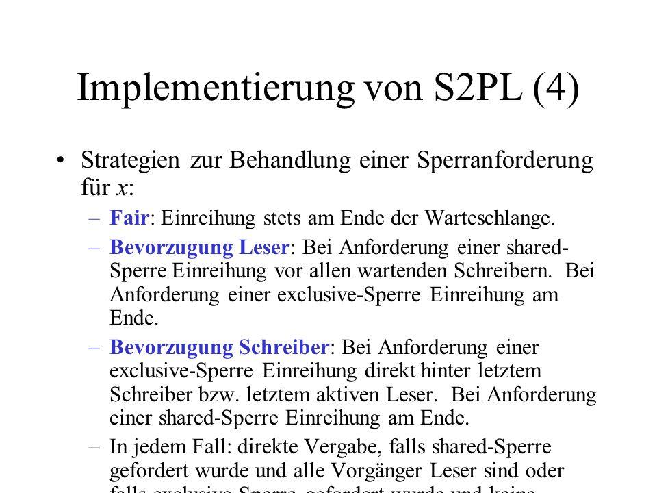 Implementierung von S2PL (4) Strategien zur Behandlung einer Sperranforderung für x: –Fair: Einreihung stets am Ende der Warteschlange.