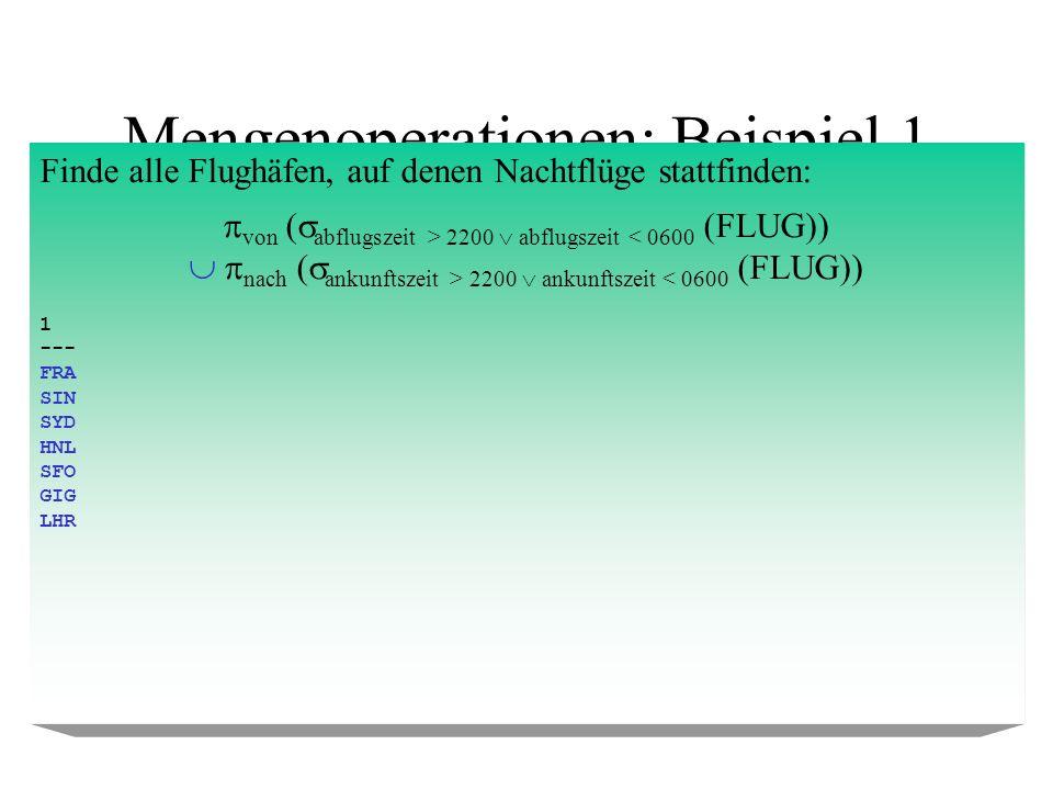 Mengenoperationen: Beispiel 2 Finde alle Flughäfen, auf denen keine Nachtflüge stattfinden: flughCode (FLUGHAFEN) \ ( von ( abflugszeit > 2200 abflugszeit 2200 ankunftszeit < 0600 (FLUG))) 1 --- MUC DUS JFK BOS NRT TXL VIE CDG FKB EWR ALY
