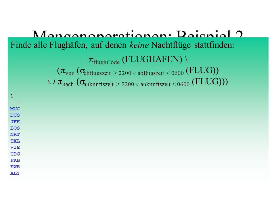Mengenoperationen: Beispiel 3 Finde alle Flughäfen, auf denen Nachtflüge sowohl starten als auch landen: ( von ( abflugszeit > 2200 abflugszeit 2200 ankunftszeit < 0600 (FLUG))) 1 --- FRA
