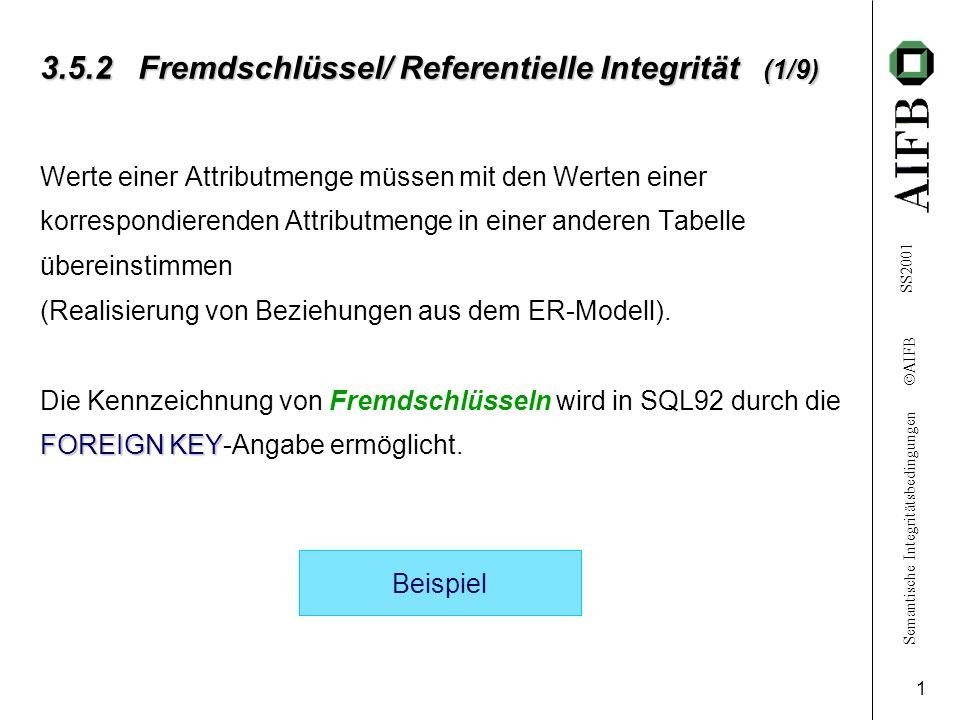 Semantische Integritätsbedingungen AIFB SS2001 2 3.5.2 Fremdschlüssel/ Referentielle Integrität (2/9) Beispiel: CREATE TABLE auto ( typCHARACTER(20), kennz CHARACTER(10) PRIMARY KEY, tuevDATE ) PRIMARY KEY FOREIGN KEY CREATE TABLE halter ( name CHARACTER(20), geb-dat DATE, kfz-kennz CHARACTER(10), PRIMARY KEY (name, geb-dat), FOREIGN KEY (kfz-kennz) REFERENCES REFERENCES auto(kennz) ) IB: halter.kfz-kennz \ {NULL} auto.kennz
