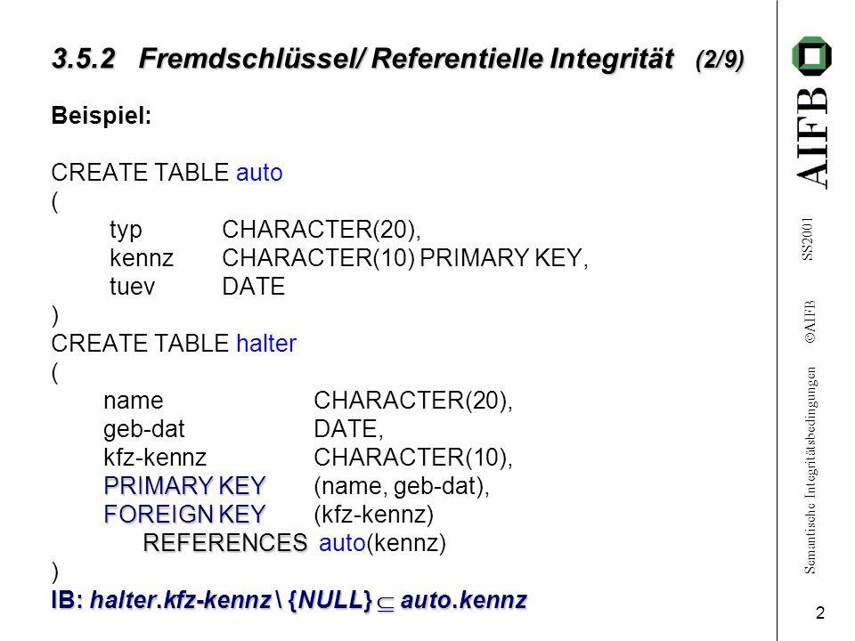 Semantische Integritätsbedingungen AIFB SS2001 3 3.5.2 Fremdschlüssel/ Referentielle Integrität (3/9) Bezeichnung: Relation auto :referenzierte Relation Relation halter:referenzierende Relation ON DELETE-Klausel...