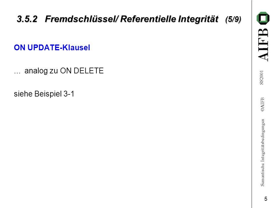 Semantische Integritätsbedingungen AIFB SS2001 5 3.5.2 Fremdschlüssel/ Referentielle Integrität (5/9) ON UPDATE-Klausel... analog zu ON DELETE siehe B