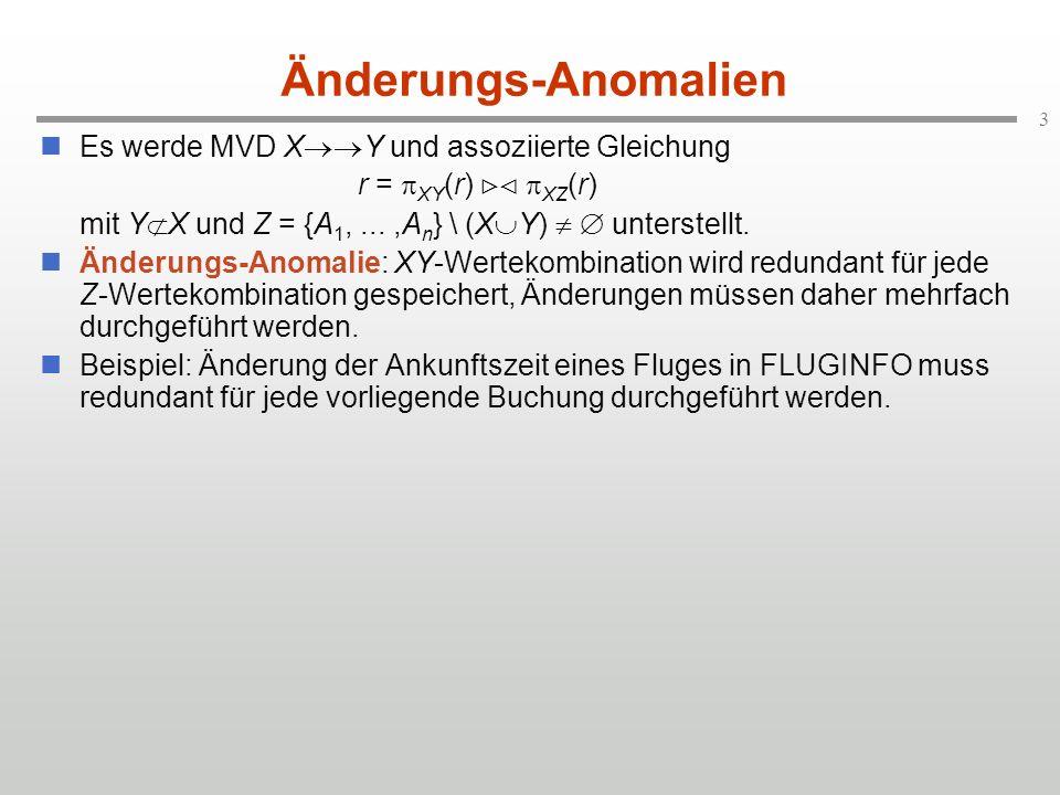 3 Änderungs-Anomalien Es werde MVD X Y und assoziierte Gleichung r = XY (r) XZ (r) mit Y X und Z = {A 1,...,A n } \ (X Y) unterstellt. Änderungs-Anoma