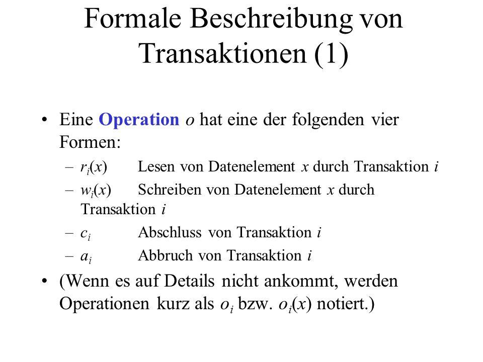 Formale Beschreibung von Transaktionen (1) Eine Operation o hat eine der folgenden vier Formen: –r i (x)Lesen von Datenelement x durch Transaktion i –w i (x)Schreiben von Datenelement x durch Transaktion i –c i Abschluss von Transaktion i –a i Abbruch von Transaktion i (Wenn es auf Details nicht ankommt, werden Operationen kurz als o i bzw.