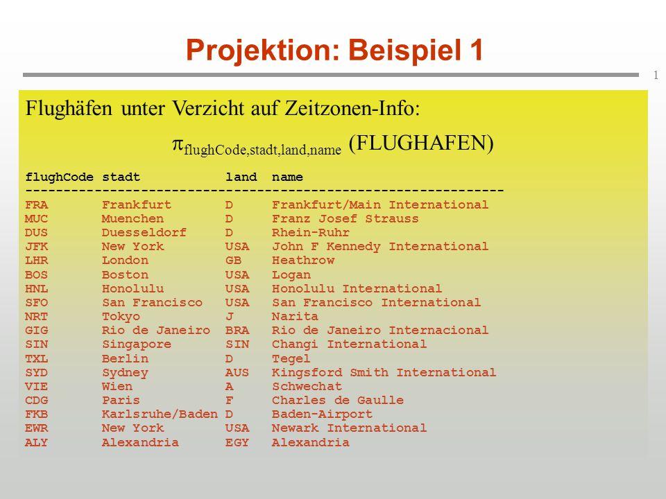 2 Projektion: Beispiel 2 Nur die Länder der Flughäfen: land (FLUGHAFEN) flughCode stadt land name zeitzone ---------------------------------------------------------------------- FRA Frankfurt D Frankfurt/Main International 1 MUC Muenchen D Franz Josef Strauss 1 DUS Duesseldorf D Rhein-Ruhr 1 JFK New York USA John F Kennedy International -5 LHR London GB Heathrow 0 BOS Boston USA Logan -5 HNL Honolulu USA Honolulu International -11 SFO San Francisco USA San Francisco International -8 NRT Tokyo J Narita 9 GIG Rio de Janeiro BRA Rio de Janeiro Internacional -3 SIN Singapore SIN Changi International -3 TXL Berlin D Tegel 1 SYD Sydney AUS Kingsford Smith International 10 VIE Wien A Schwechat 1 CDG Paris F Charles de Gaulle 1 FKB Karlsruhe/Baden D Baden-Airport 1 EWR New York USA Newark International -5 ALY Alexandria EGY Alexandria 2 Nur die Länder der Flughäfen: land (FLUGHAFEN) flughCode stadt land name zeitzone ---------------------------------------------------------------------- FRA Frankfurt D Frankfurt/Main International 1 MUC Muenchen D Franz Josef Strauss 1 DUS Duesseldorf D Rhein-Ruhr 1 JFK New York USA John F Kennedy International -5 LHR London GB Heathrow 0 BOS Boston USA Logan -5 HNL Honolulu USA Honolulu International -11 SFO San Francisco USA San Francisco International -8 NRT Tokyo J Narita 9 GIG Rio de Janeiro BRA Rio de Janeiro Internacional -3 SIN Singapore SIN Changi International -3 TXL Berlin D Tegel 1 SYD Sydney AUS Kingsford Smith International 10 VIE Wien A Schwechat 1 CDG Paris F Charles de Gaulle 1 FKB Karlsruhe/Baden D Baden-Airport 1 EWR New York USA Newark International -5 ALY Alexandria EGY Alexandria 2 Nur die Länder der Flughäfen: land (FLUGHAFEN) land ---- D D D USA GB USA USA USA J BRA SIN D AUS A F D USA EGY Nur die Länder der Flughäfen: land (FLUGHAFEN) land ---- D D D USA GB USA USA USA J BRA SIN D AUS A F D USA EGY Nur die Länder der Flughäfen: land (FLUGHAFEN) land ---- D USA GB J BRA SIN AUS A F EGY