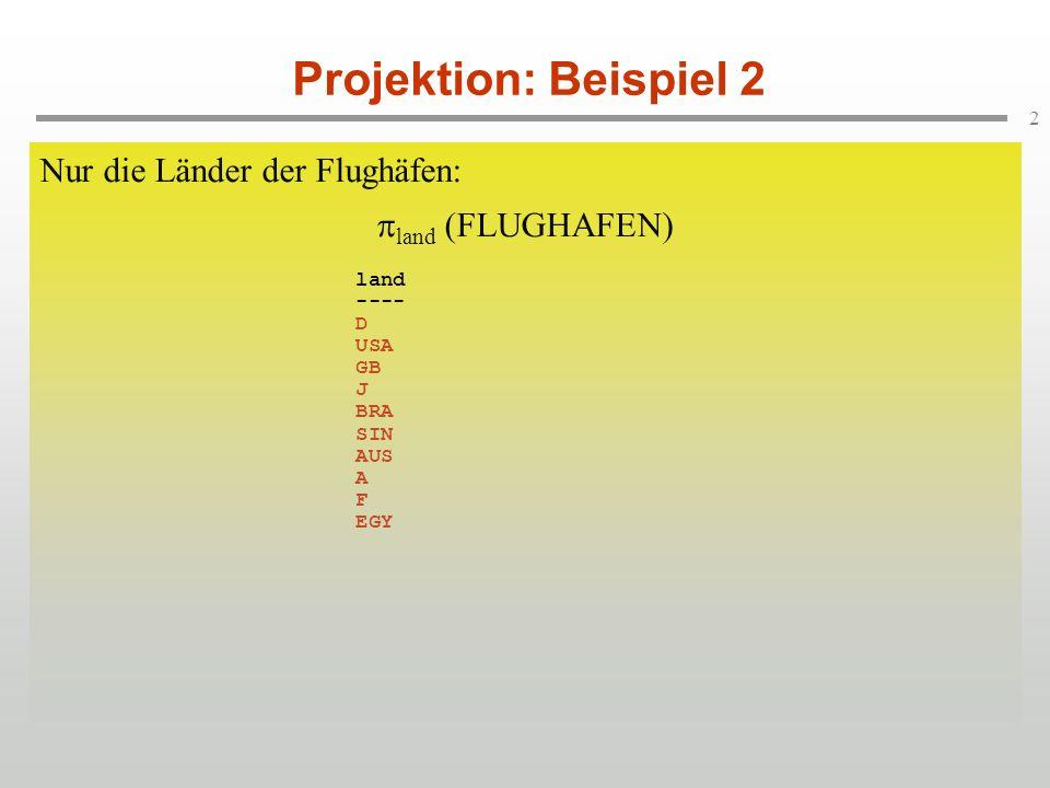 2 Projektion: Beispiel 2 Nur die Länder der Flughäfen: land (FLUGHAFEN) flughCode stadt land name zeitzone -------------------------------------------