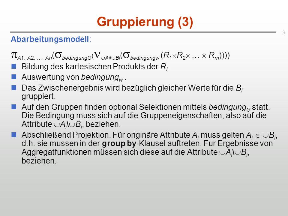 3 Gruppierung (3) Abarbeitungsmodell: A1, A2, …, An ( bedingungG ( Ai\ Bi ( bedingungw (R 1 R 2 … R m )))) Bildung des kartesischen Produkts der R i.