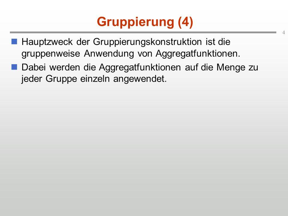 4 Gruppierung (4) Hauptzweck der Gruppierungskonstruktion ist die gruppenweise Anwendung von Aggregatfunktionen. Dabei werden die Aggregatfunktionen a