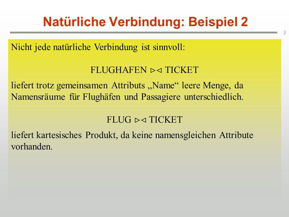 3 Natürliche Verbindung: Beispiel 2 Nicht jede natürliche Verbindung ist sinnvoll: FLUGHAFEN TICKET liefert trotz gemeinsamen Attributs Name leere Menge, da Namensräume für Flughäfen und Passagiere unterschiedlich.