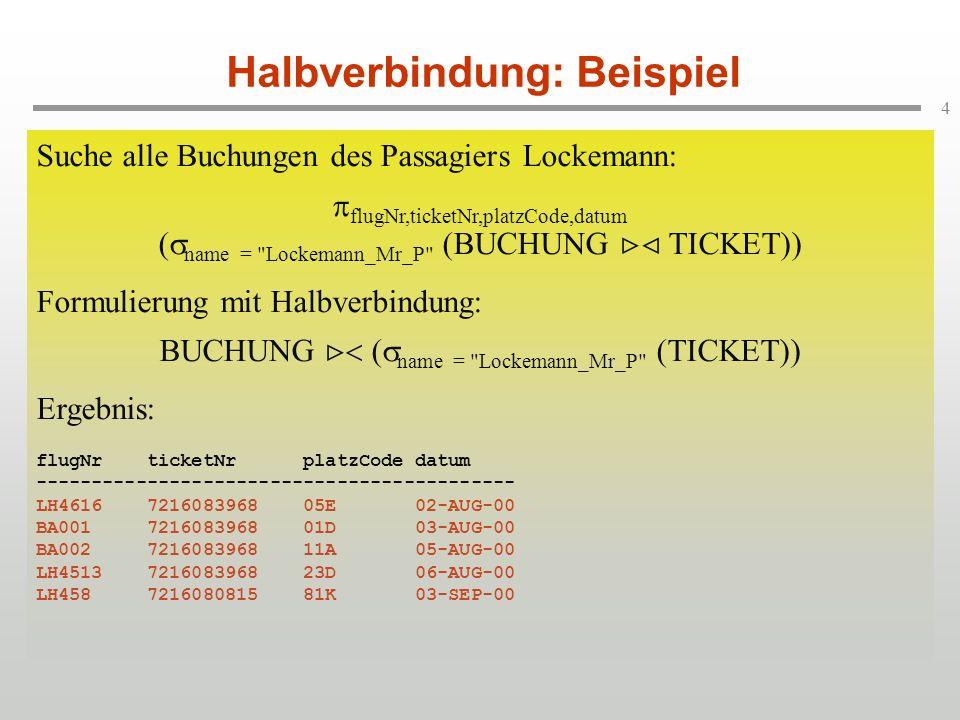 4 Halbverbindung: Beispiel Suche alle Buchungen des Passagiers Lockemann: flugNr,ticketNr,platzCode,datum ( name = Lockemann_Mr_P (BUCHUNG TICKET)) Formulierung mit Halbverbindung: BUCHUNG ( name = Lockemann_Mr_P (TICKET)) Suche alle Buchungen des Passagiers Lockemann: flugNr,ticketNr,platzCode,datum ( name = Lockemann_Mr_P (BUCHUNG TICKET)) Formulierung mit Halbverbindung: BUCHUNG ( name = Lockemann_Mr_P (TICKET)) Ergebnis: flugNr ticketNr platzCode datum ------------------------------------------- LH4616 7216083968 05E 02-AUG-00 BA001 7216083968 01D 03-AUG-00 BA002 7216083968 11A 05-AUG-00 LH4513 7216083968 23D 06-AUG-00 LH458 7216080815 81K 03-SEP-00