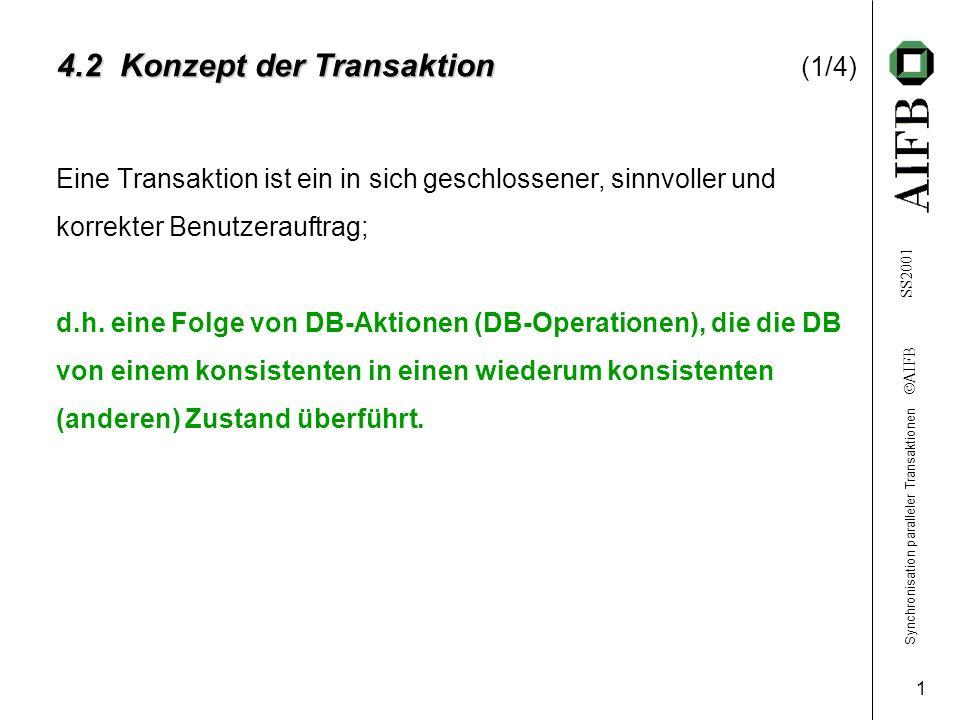Synchronisation paralleler Transaktionen AIFB SS2001 1 4.2 Konzept der Transaktion 4.2 Konzept der Transaktion (1/4) Eine Transaktion ist ein in sich geschlossener, sinnvoller und korrekter Benutzerauftrag; d.h.