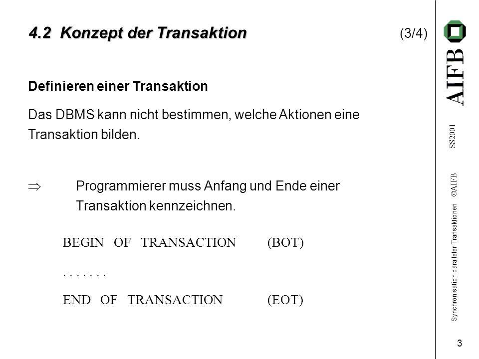 Synchronisation paralleler Transaktionen AIFB SS2001 3 4.2 Konzept der Transaktion 4.2 Konzept der Transaktion (3/4) Programmierer muss Anfang und Ende einer Transaktion kennzeichnen.