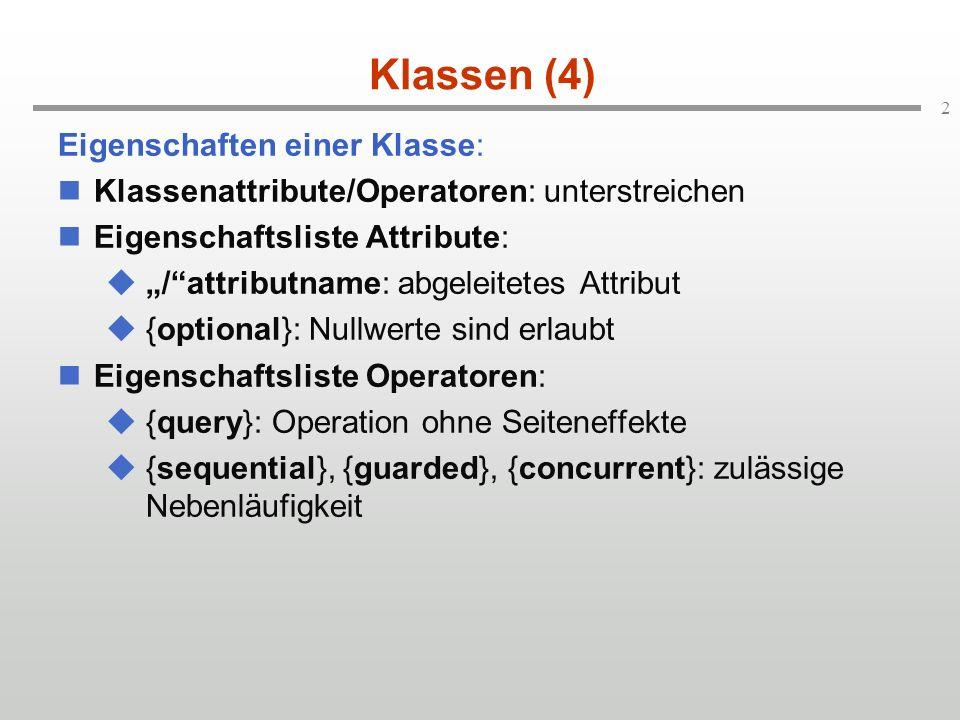2 Klassen (4) Eigenschaften einer Klasse: Klassenattribute/Operatoren: unterstreichen Eigenschaftsliste Attribute: /attributname: abgeleitetes Attribut {optional}: Nullwerte sind erlaubt Eigenschaftsliste Operatoren: {query}: Operation ohne Seiteneffekte {sequential}, {guarded}, {concurrent}: zulässige Nebenläufigkeit