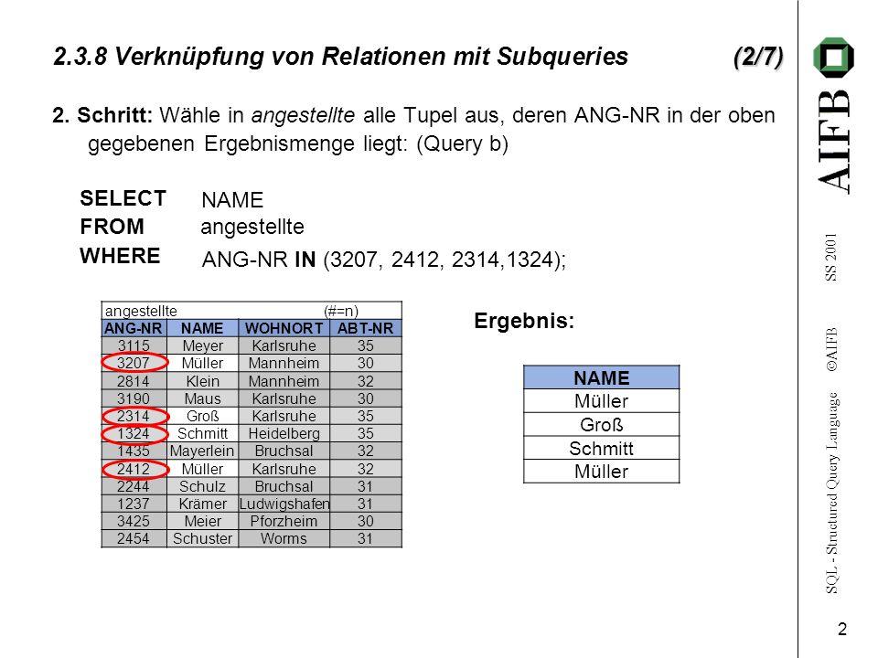 SQL - Structured Query Language AIFB SS 2001 3 (3/7) 2.3.8 Verknüpfung von Relationen mit Subqueries (3/7) {äußere Query b} SELECT NAME FROM angestellte WHERE ANG-NR IN {Subquery a} (SELECT ANG-NR FROM ang-pro WHERE PROZ-ARBZEIT = 100) Vorgehensweise des Systems: a) Abarbeitung Subquery (a) b) Übergabe Ergebnis an übergeordnete (äußere) Query (b) c) Abarbeitung Query b mit dem übergebenen Ergebnis Zusammenfassung zu geschachtelter Query: