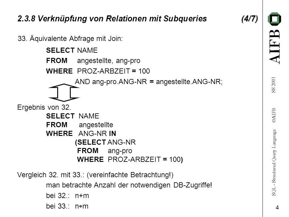 SQL - Structured Query Language AIFB SS (4/7) Verknüpfung von Relationen mit Subqueries (4/7) SELECT NAME FROM angestellte, ang-pro WHERE PROZ-ARBZEIT = 100 AND ang-pro.ANG-NR = angestellte.ANG-NR; 33.