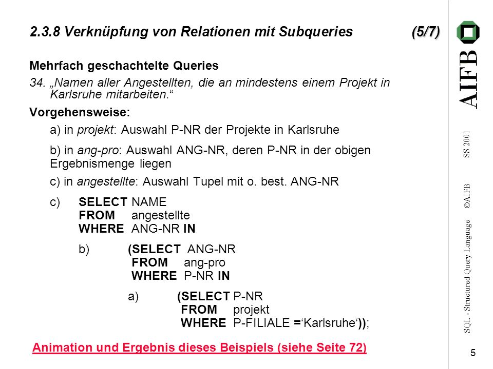 SQL - Structured Query Language AIFB SS 2001 6 (6/7) 2.3.8 Verknüpfung von Relationen mit Subqueries (6/7) SELECTa.NAME FROMangestellte a, ang-pro ap, projekt p WHEREa.ANG-NR = ap.ANG-NR AND ap.P-NR=p.P-NR AND P-FILIALE=Karlsruhe 35.