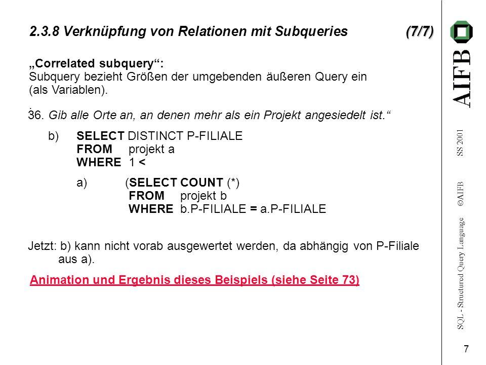 SQL - Structured Query Language AIFB SS 2001 8 Beispiel für Mehrfach geschachtelte Queries SELECT NAME FROM angestellte WHERE ANG-NR IN angestellte (#=n) ANG-NRNAMEWOHNORTABT-NR 3115MeyerKarlsruhe35 3207MüllerMannheim30 2814KleinMannheim32 3190MausKarlsruhe30 2314GroßKarlsruhe35 1324SchmittHeidelberg35 1435MayerleinBruchsal32 2412MüllerKarlsruhe32 2244SchulzBruchsal31 1237KrämerLudwigshafen31 3425MeierPforzheim30 2454SchusterWorms31 projekt (#=k) P-NAMEP-NRP-FILIALEP-LEITER p-1761235Karlsruhe3115 p-2770008Karlsruhe3115 p-3770114Heidelberg1324 P-4770231Mannheim2814 ang-pro (#=m) P-NRANG-NRPROZ-ARBZEIT 7612353207100 761235311550 761235319050 761235143540 761235342550 770008224420 770008123740 770008281470 770008245440 770114281430 770114143560 770114123760 770114245460 770114342550 7701142412100 770231319050 7702312314100 770231224480 770231311550 7702311324100 (SELECT P-NR FROM projekt WHERE P-FILIALE =Karlsruhe)); (SELECT ANG-NR FROM ang-pro WHERE P-NR IN Ergebnis: NAME Meyer Müller Klein Maus Mayerlein Krämer Meier Schuster